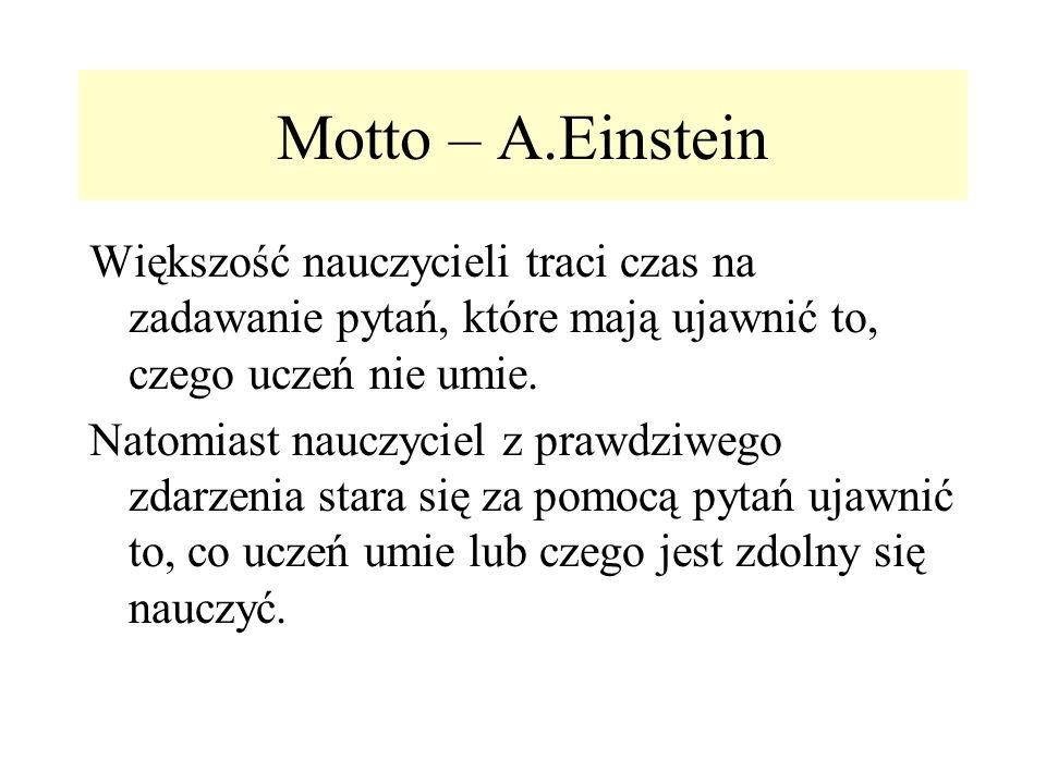 Motto – A.Einstein Większość nauczycieli traci czas na zadawanie pytań, które mają ujawnić to, czego uczeń nie umie.