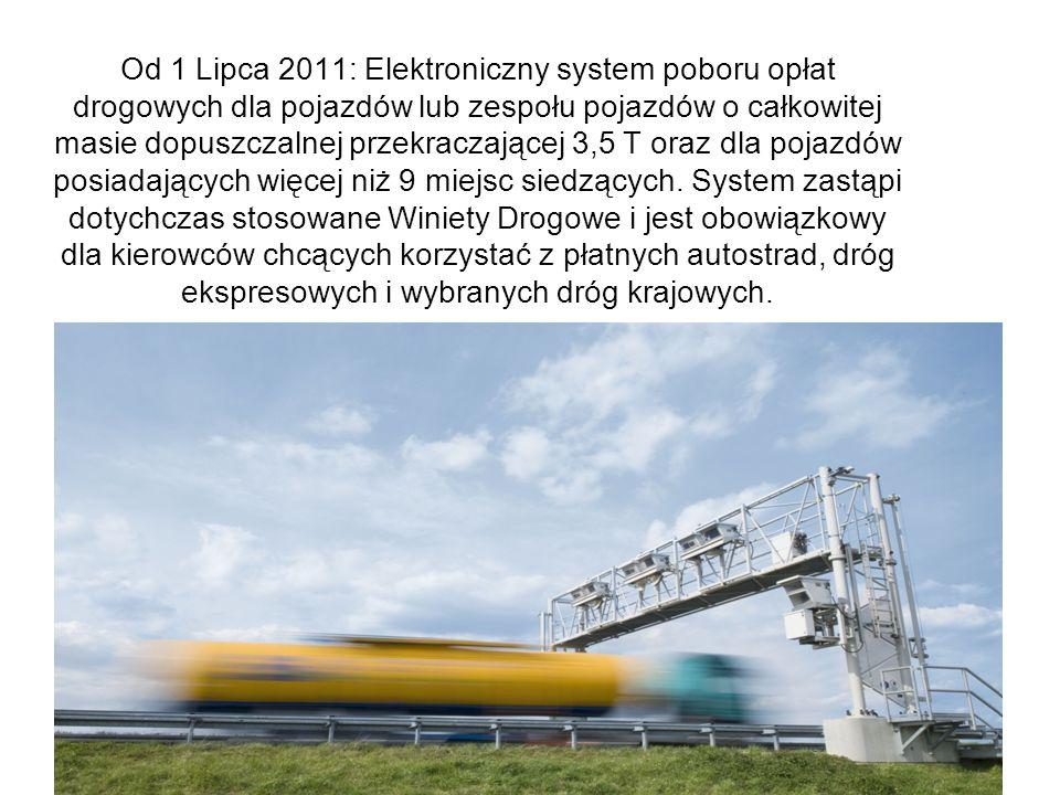 Od 1 Lipca 2011: Elektroniczny system poboru opłat drogowych dla pojazdów lub zespołu pojazdów o całkowitej masie dopuszczalnej przekraczającej 3,5 T oraz dla pojazdów posiadających więcej niż 9 miejsc siedzących.