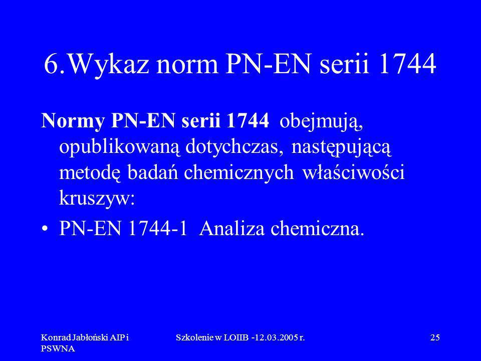 6.Wykaz norm PN-EN serii 1744 Normy PN-EN serii 1744 obejmują, opublikowaną dotychczas, następującą metodę badań chemicznych właściwości kruszyw: