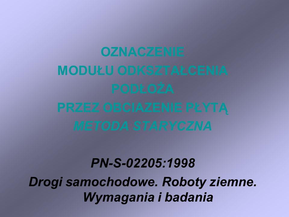 OZNACZENIE MODUŁU ODKSZTAŁCENIA PODŁOŻA PRZEZ OBCIAZENIE PŁYTĄ METODA STARYCZNA PN-S-02205:1998 Drogi samochodowe.