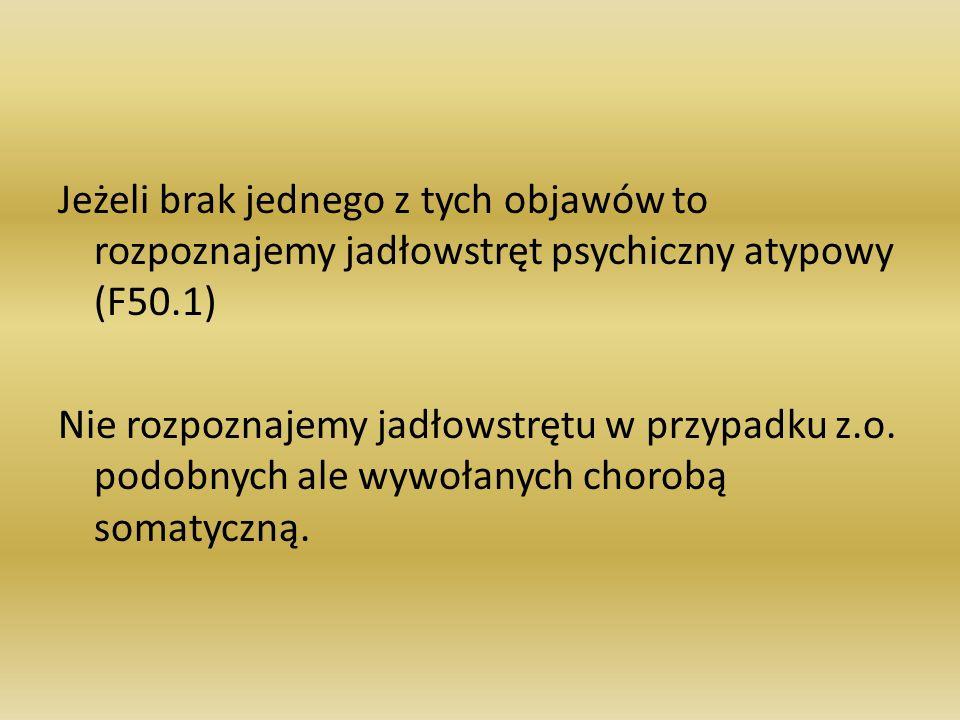 Jeżeli brak jednego z tych objawów to rozpoznajemy jadłowstręt psychiczny atypowy (F50.1) Nie rozpoznajemy jadłowstrętu w przypadku z.o.