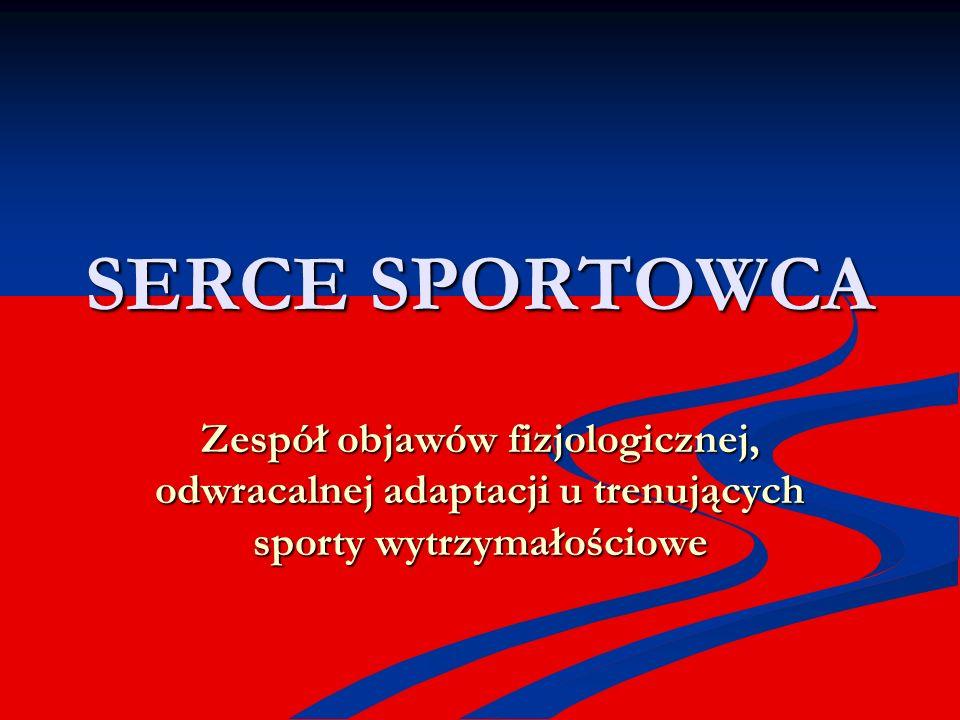 SERCE SPORTOWCA Zespół objawów fizjologicznej, odwracalnej adaptacji u trenujących sporty wytrzymałościowe.