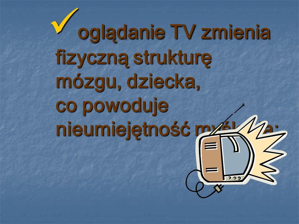 oglądanie TV zmienia fizyczną strukturę mózgu, dziecka, co powoduje nieumiejętność myślenia;