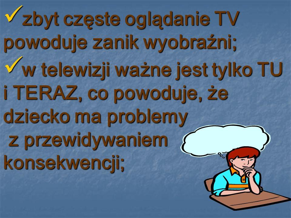 zbyt częste oglądanie TV powoduje zanik wyobraźni;