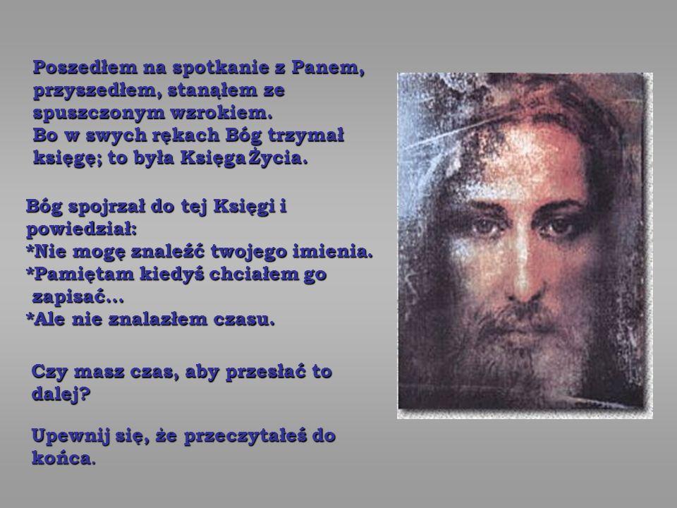 Poszedłem na spotkanie z Panem, przyszedłem, stanąłem ze spuszczonym wzrokiem. Bo w swych rękach Bóg trzymał księgę; to była Księga Życia.