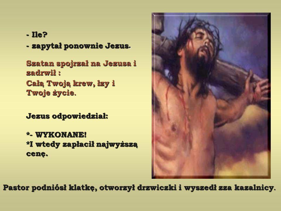 - Ile - zapytał ponownie Jezus. Szatan spojrzał na Jezusa i zadrwił : Całą Twoją krew, łzy i Twoje życie.