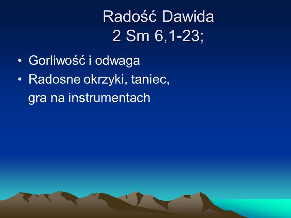 Radość Dawida 2 Sm 6,1-23; Gorliwość i odwaga Radosne okrzyki, taniec,