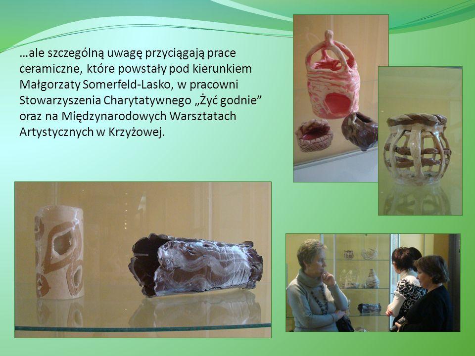 """…ale szczególną uwagę przyciągają prace ceramiczne, które powstały pod kierunkiem Małgorzaty Somerfeld-Lasko, w pracowni Stowarzyszenia Charytatywnego """"Żyć godnie oraz na Międzynarodowych Warsztatach Artystycznych w Krzyżowej."""