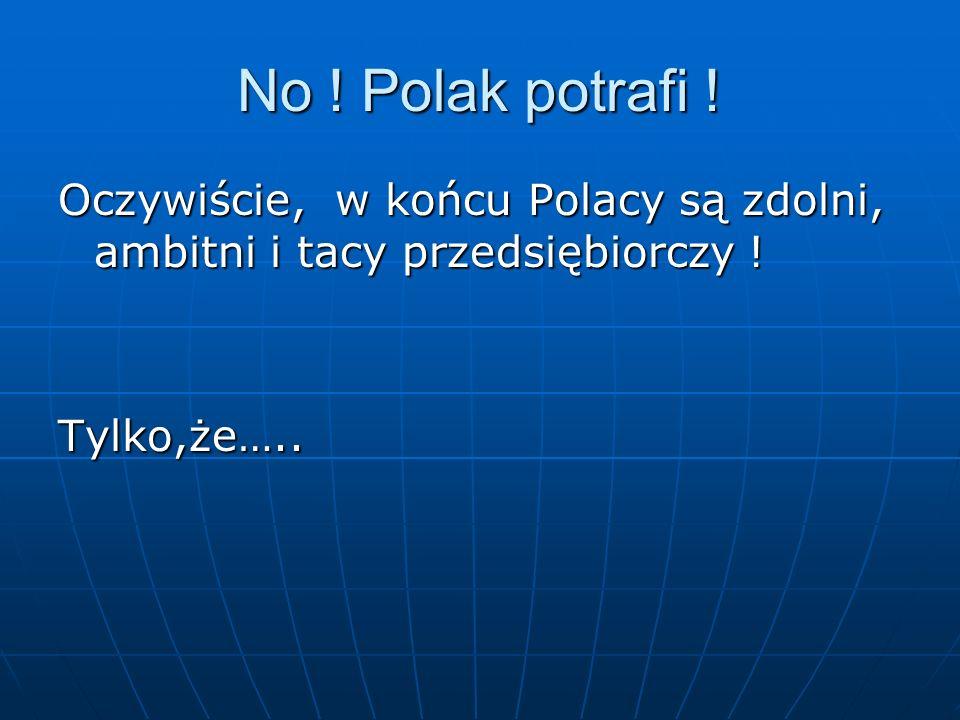 No . Polak potrafi . Oczywiście, w końcu Polacy są zdolni, ambitni i tacy przedsiębiorczy .