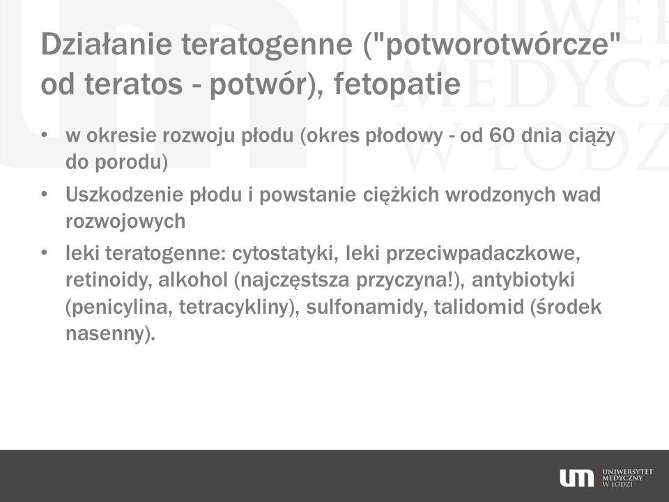 Działanie teratogenne ( potworotwórcze od teratos - potwór), fetopatie