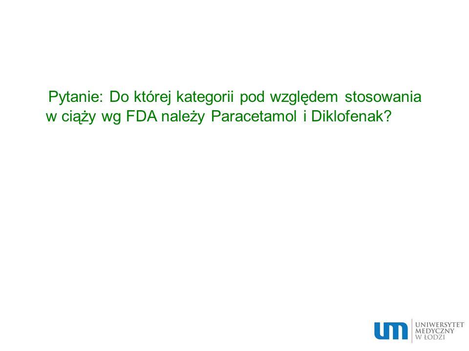 Pytanie: Do której kategorii pod względem stosowania w ciąży wg FDA należy Paracetamol i Diklofenak