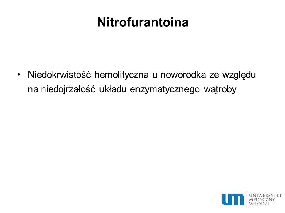 Nitrofurantoina Niedokrwistość hemolityczna u noworodka ze względu na niedojrzałość układu enzymatycznego wątroby.