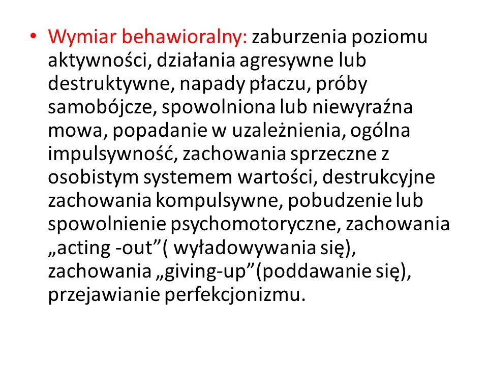 """Wymiar behawioralny: zaburzenia poziomu aktywności, działania agresywne lub destruktywne, napady płaczu, próby samobójcze, spowolniona lub niewyraźna mowa, popadanie w uzależnienia, ogólna impulsywność, zachowania sprzeczne z osobistym systemem wartości, destrukcyjne zachowania kompulsywne, pobudzenie lub spowolnienie psychomotoryczne, zachowania """"acting -out ( wyładowywania się), zachowania """"giving-up (poddawanie się), przejawianie perfekcjonizmu."""