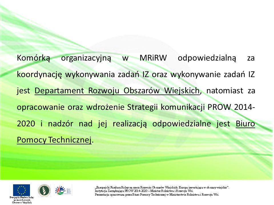 Komórką organizacyjną w MRiRW odpowiedzialną za koordynację wykonywania zadań IZ oraz wykonywanie zadań IZ jest Departament Rozwoju Obszarów Wiejskich, natomiast za opracowanie oraz wdrożenie Strategii komunikacji PROW 2014-2020 i nadzór nad jej realizacją odpowiedzialne jest Biuro Pomocy Technicznej.