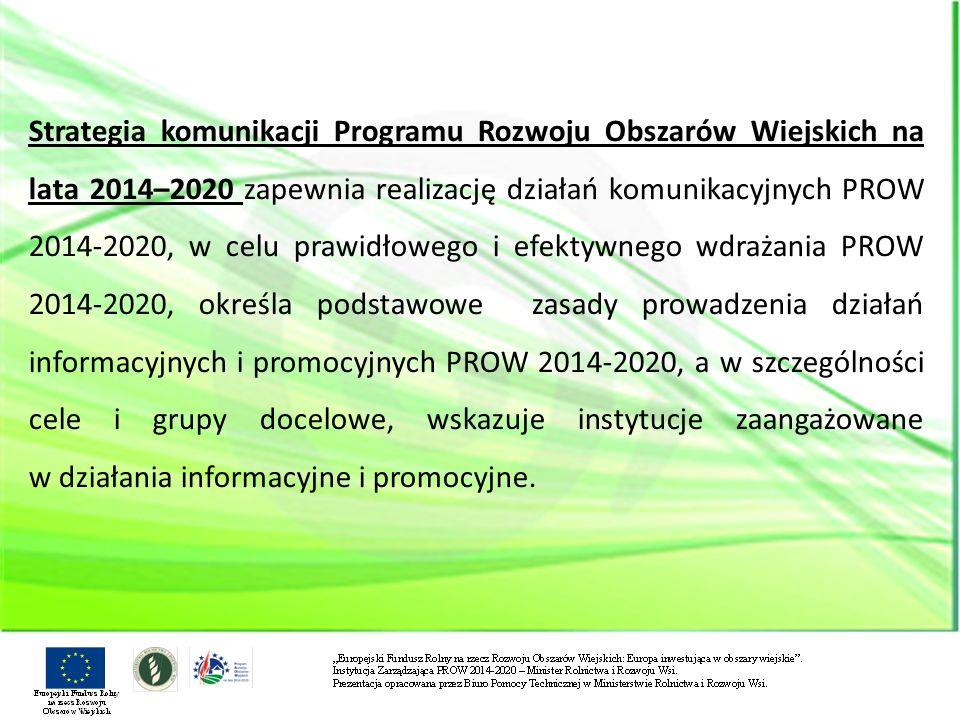 Strategia komunikacji Programu Rozwoju Obszarów Wiejskich na lata 2014–2020 zapewnia realizację działań komunikacyjnych PROW 2014-2020, w celu prawidłowego i efektywnego wdrażania PROW 2014-2020, określa podstawowe zasady prowadzenia działań informacyjnych i promocyjnych PROW 2014-2020, a w szczególności cele i grupy docelowe, wskazuje instytucje zaangażowane w działania informacyjne i promocyjne.