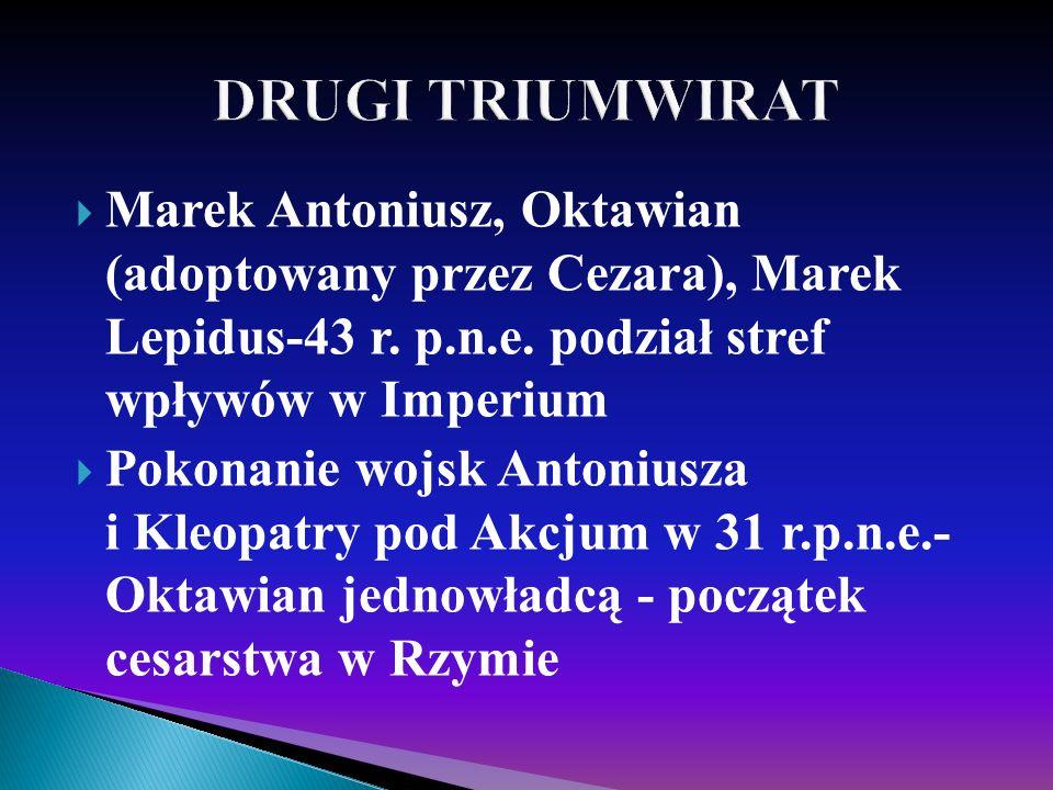 DRUGI TRIUMWIRAT Marek Antoniusz, Oktawian (adoptowany przez Cezara), Marek Lepidus-43 r. p.n.e. podział stref wpływów w Imperium.