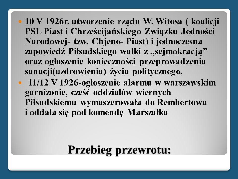 """10 V 1926r. utworzenie rządu W. Witosa ( koalicji PSL Piast i Chrześcijańskiego Związku Jedności Narodowej- tzw. Chjeno- Piast) i jednoczesna zapowiedź Piłsudskiego walki z """"sejmokracją oraz ogłoszenie konieczności przeprowadzenia sanacji(uzdrowienia) życia politycznego."""