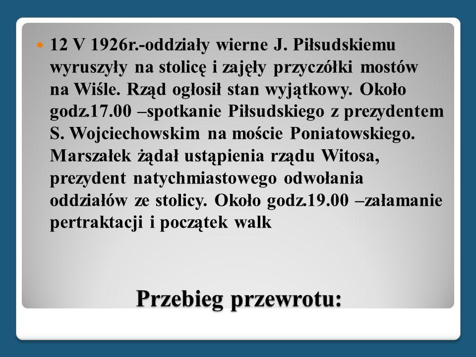 12 V 1926r.-oddziały wierne J. Piłsudskiemu wyruszyły na stolicę i zajęły przyczółki mostów na Wiśle. Rząd ogłosił stan wyjątkowy. Około godz.17.00 –spotkanie Piłsudskiego z prezydentem S. Wojciechowskim na moście Poniatowskiego. Marszałek żądał ustąpienia rządu Witosa, prezydent natychmiastowego odwołania oddziałów ze stolicy. Około godz.19.00 –załamanie pertraktacji i początek walk