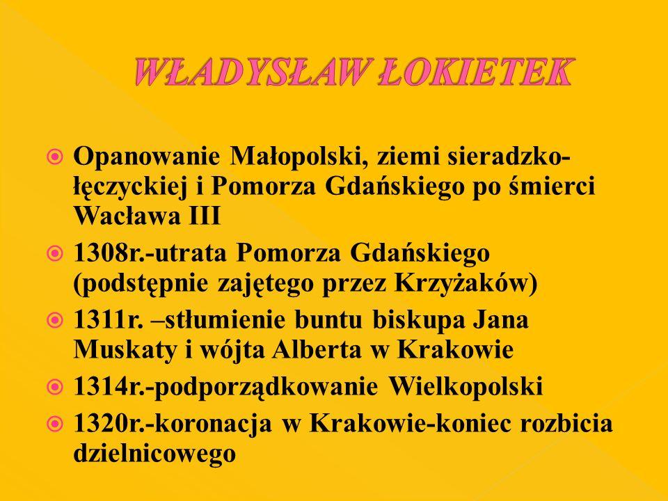 WŁADYSŁAW ŁOKIETEK Opanowanie Małopolski, ziemi sieradzko-łęczyckiej i Pomorza Gdańskiego po śmierci Wacława III.