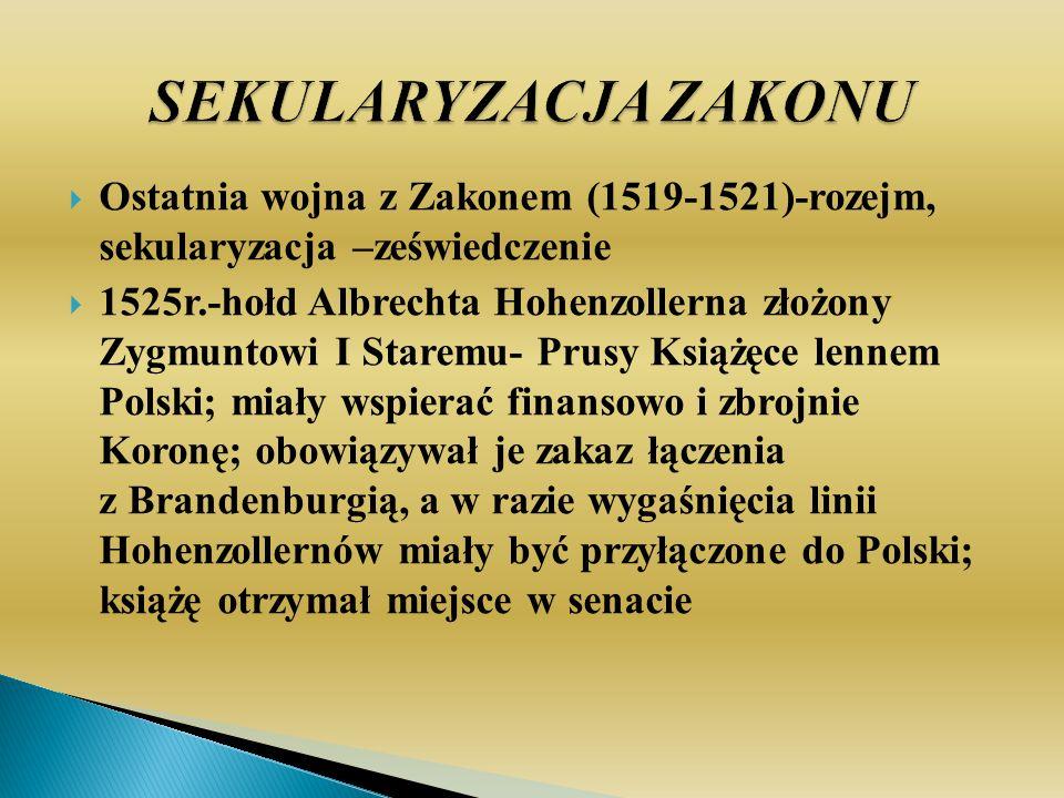 SEKULARYZACJA ZAKONU Ostatnia wojna z Zakonem (1519-1521)-rozejm, sekularyzacja –zeświedczenie.