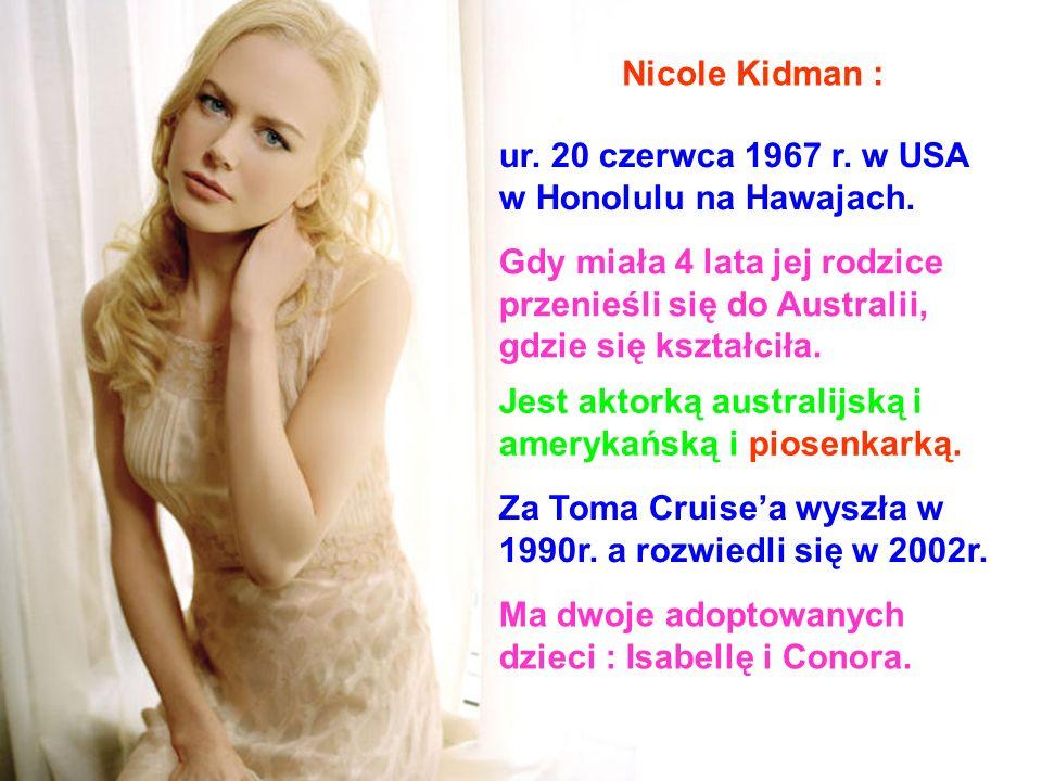 Nicole Kidman : ur. 20 czerwca 1967 r. w USA. w Honolulu na Hawajach. Gdy miała 4 lata jej rodzice.