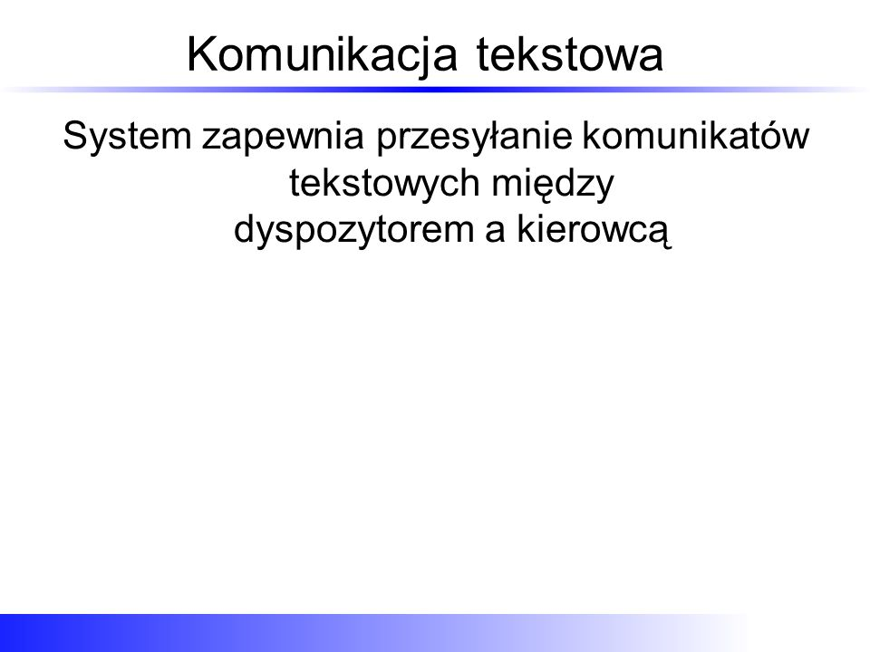 Komunikacja tekstowa System zapewnia przesyłanie komunikatów tekstowych między dyspozytorem a kierowcą.