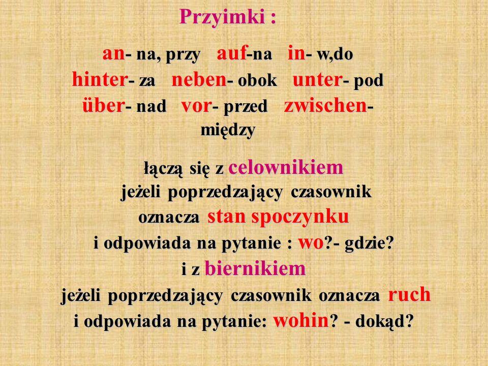 Przyimki : an- na, przy auf-na in- w,do hinter- za neben- obok unter- pod über- nad vor- przed zwischen- między.