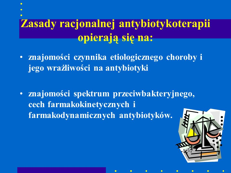 Zasady racjonalnej antybiotykoterapii opierają się na: