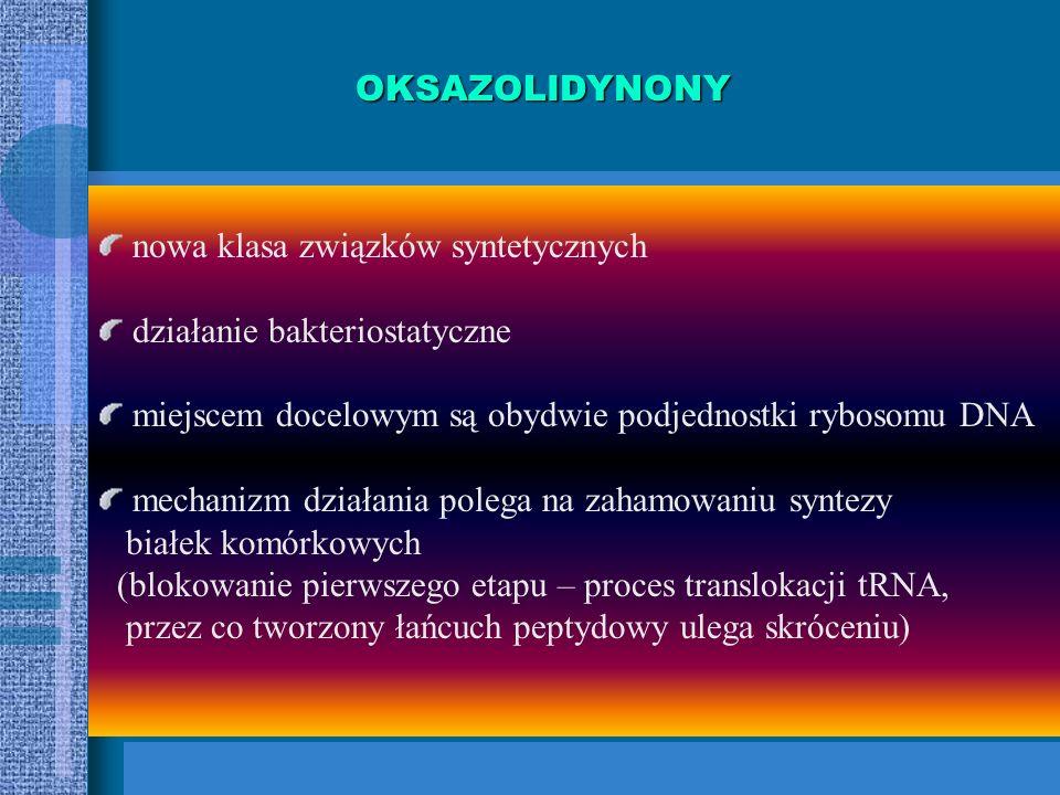 OKSAZOLIDYNONY nowa klasa związków syntetycznych. działanie bakteriostatyczne. miejscem docelowym są obydwie podjednostki rybosomu DNA.