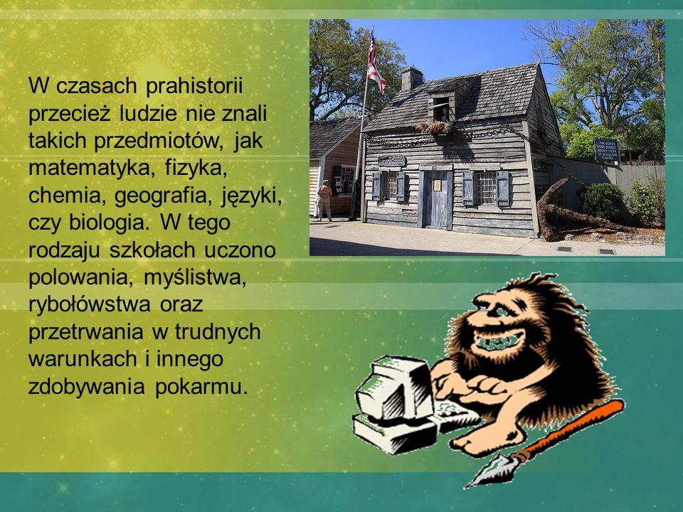 W czasach prahistorii przecież ludzie nie znali takich przedmiotów, jak matematyka, fizyka, chemia, geografia, języki, czy biologia.