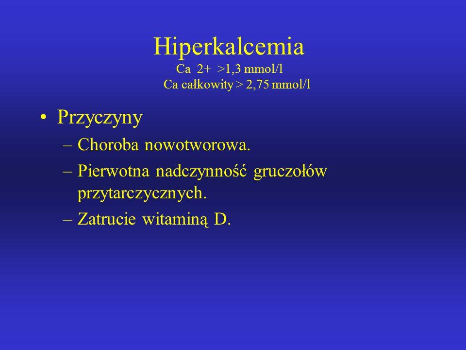 Hiperkalcemia Ca 2+ >1,3 mmol/l Ca całkowity > 2,75 mmol/l