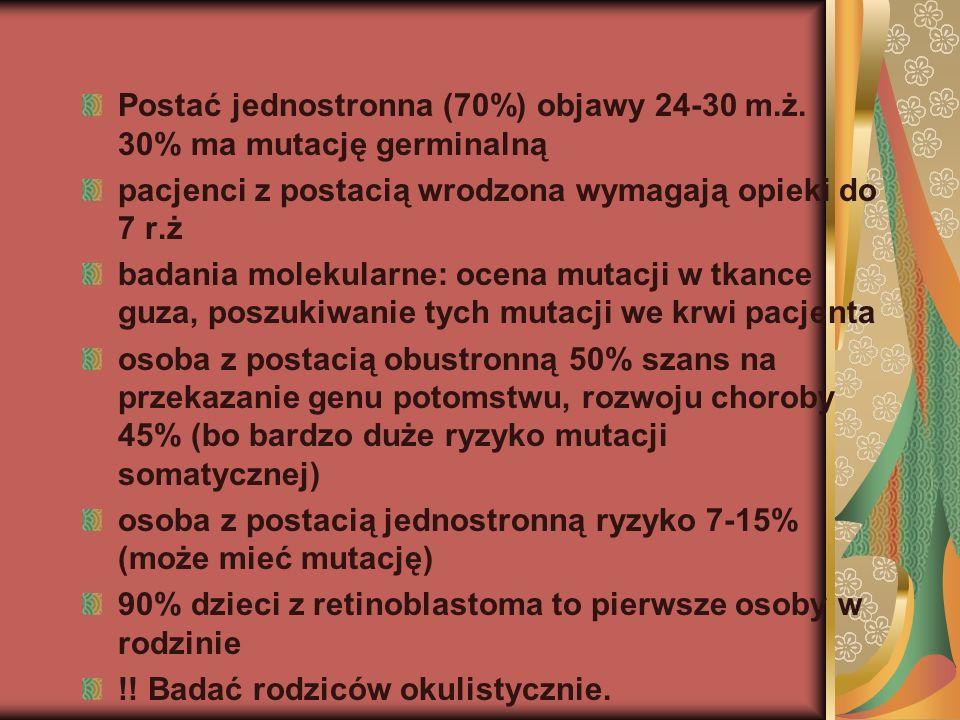 Postać jednostronna (70%) objawy 24-30 m.ż. 30% ma mutację germinalną