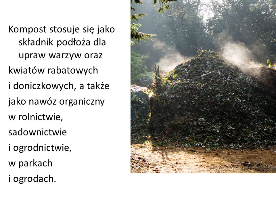 Kompost stosuje się jako składnik podłoża dla upraw warzyw oraz kwiatów rabatowych i doniczkowych, a także jako nawóz organiczny w rolnictwie, sadownictwie i ogrodnictwie, w parkach i ogrodach.