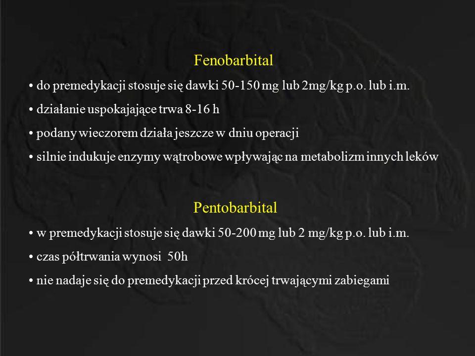 Fenobarbital do premedykacji stosuje się dawki 50-150 mg lub 2mg/kg p.o. lub i.m. działanie uspokajające trwa 8-16 h.