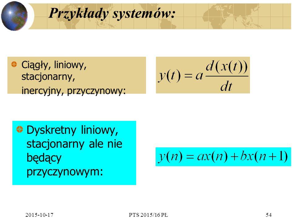 Przykłady systemów: Ciągły, liniowy, stacjonarny, inercyjny, przyczynowy: Dyskretny liniowy, stacjonarny ale nie będący przyczynowym: