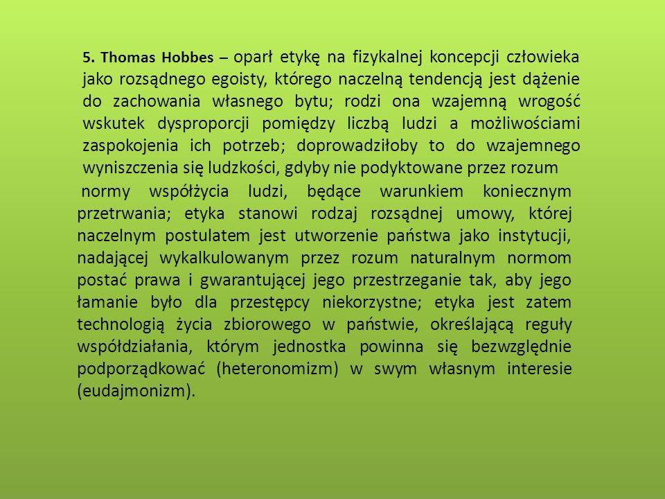 5. Thomas Hobbes – oparł etykę na fizykalnej koncepcji człowieka jako rozsądnego egoisty, którego naczelną tendencją jest dążenie do zachowania własnego bytu; rodzi ona wzajemną wrogość wskutek dysproporcji pomiędzy liczbą ludzi a możliwościami zaspokojenia ich potrzeb; doprowadziłoby to do wzajemnego wyniszczenia się ludzkości, gdyby nie podyktowane przez rozum