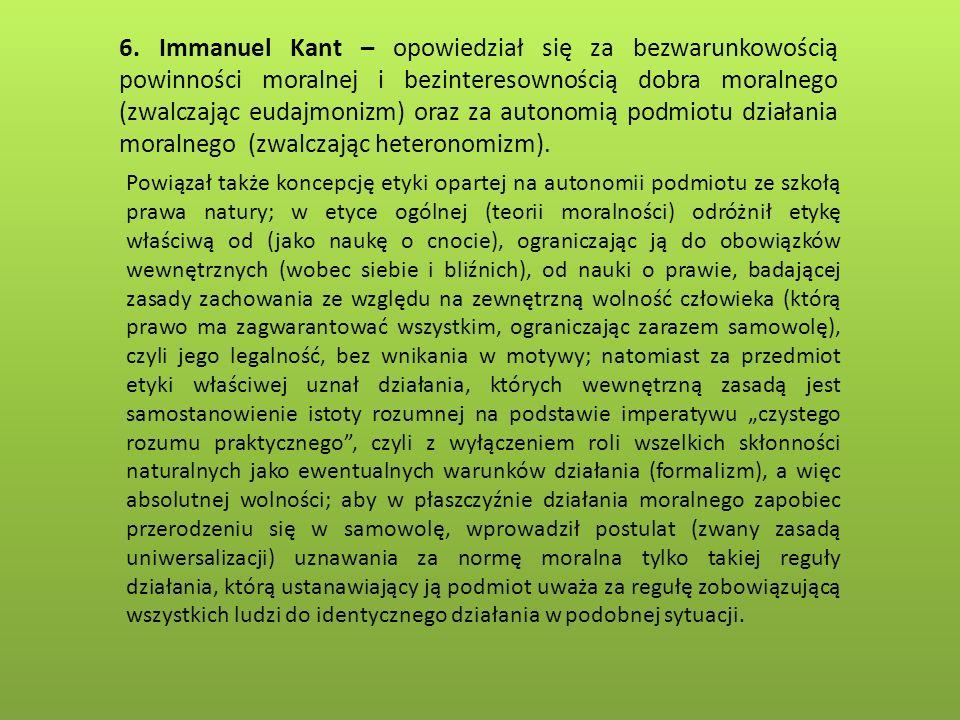 6. Immanuel Kant – opowiedział się za bezwarunkowością powinności moralnej i bezinteresownością dobra moralnego (zwalczając eudajmonizm) oraz za autonomią podmiotu działania moralnego (zwalczając heteronomizm).