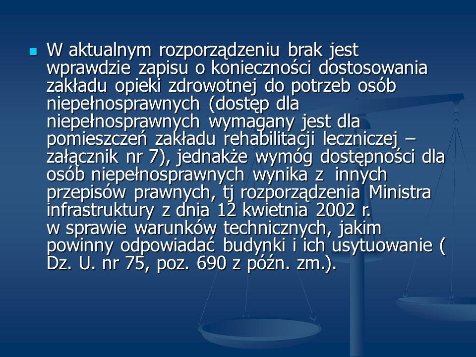 W aktualnym rozporządzeniu brak jest wprawdzie zapisu o konieczności dostosowania zakładu opieki zdrowotnej do potrzeb osób niepełnosprawnych (dostęp dla niepełnosprawnych wymagany jest dla pomieszczeń zakładu rehabilitacji leczniczej – załącznik nr 7), jednakże wymóg dostępności dla osób niepełnosprawnych wynika z innych przepisów prawnych, tj rozporządzenia Ministra infrastruktury z dnia 12 kwietnia 2002 r.