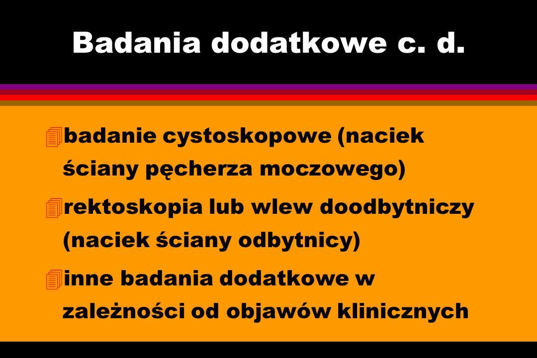 Badania dodatkowe c. d. badanie cystoskopowe (naciek ściany pęcherza moczowego) rektoskopia lub wlew doodbytniczy (naciek ściany odbytnicy)
