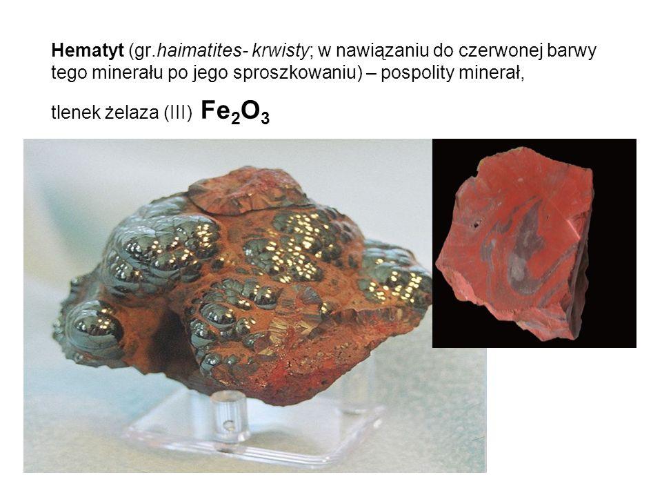 Hematyt (gr.haimatites- krwisty; w nawiązaniu do czerwonej barwy tego minerału po jego sproszkowaniu) – pospolity minerał, tlenek żelaza (III) Fe2O3