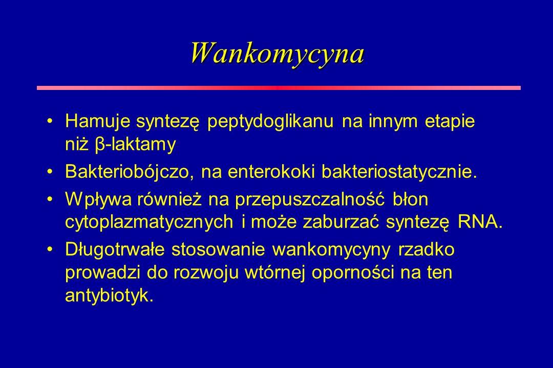 Wankomycyna Hamuje syntezę peptydoglikanu na innym etapie niż β-laktamy. Bakteriobójczo, na enterokoki bakteriostatycznie.