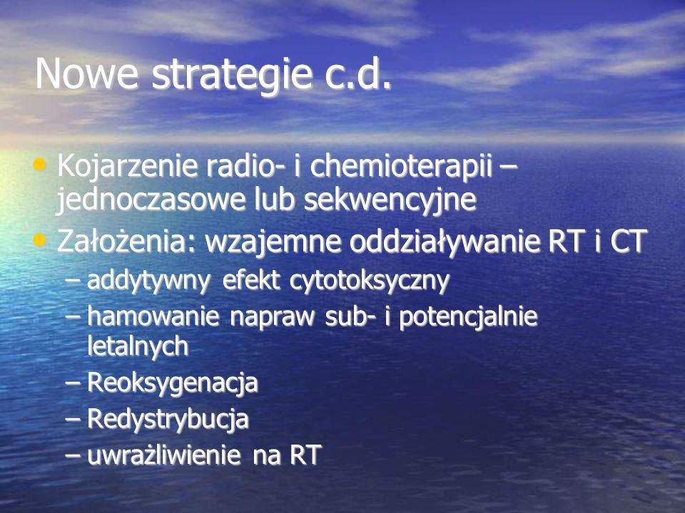 Nowe strategie c.d. Kojarzenie radio- i chemioterapii – jednoczasowe lub sekwencyjne. Założenia: wzajemne oddziaływanie RT i CT.