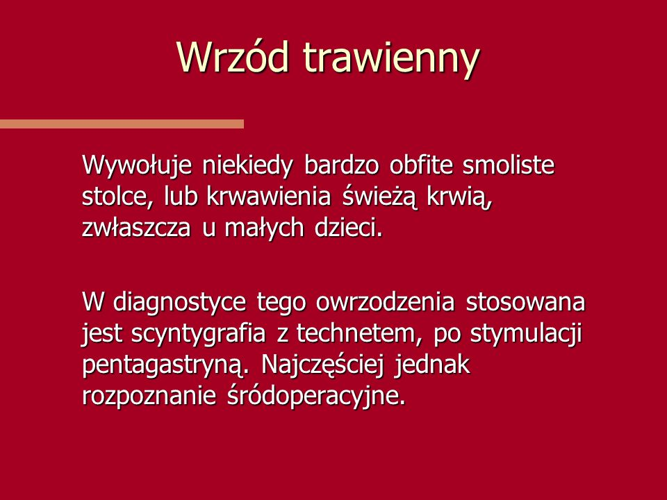 Wrzód trawienny Wywołuje niekiedy bardzo obfite smoliste stolce, lub krwawienia świeżą krwią, zwłaszcza u małych dzieci.