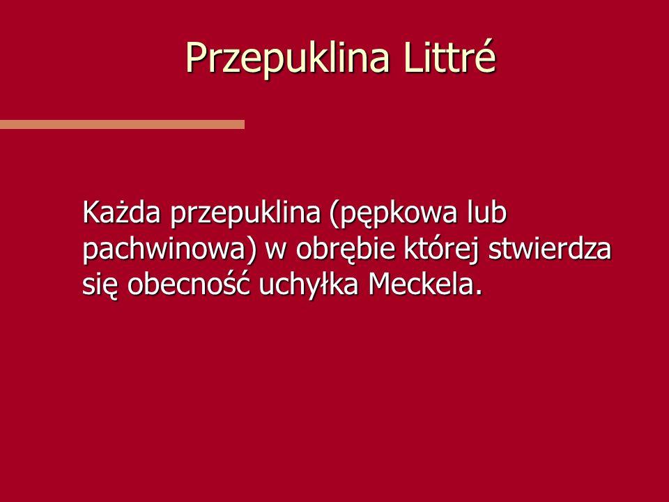 Przepuklina Littré Każda przepuklina (pępkowa lub pachwinowa) w obrębie której stwierdza się obecność uchyłka Meckela.