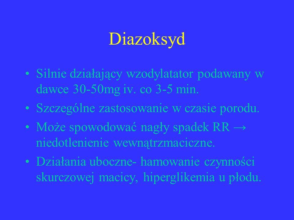 Diazoksyd Silnie działający wzodylatator podawany w dawce 30-50mg iv. co 3-5 min. Szczególne zastosowanie w czasie porodu.
