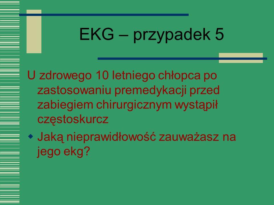 EKG – przypadek 5 U zdrowego 10 letniego chłopca po zastosowaniu premedykacji przed zabiegiem chirurgicznym wystąpił częstoskurcz.