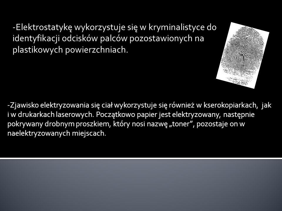 -Elektrostatykę wykorzystuje się w kryminalistyce do identyfikacji odcisków palców pozostawionych na plastikowych powierzchniach.