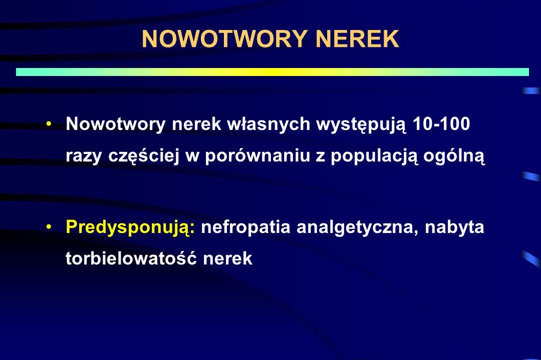 NOWOTWORY NEREK Nowotwory nerek własnych występują 10-100 razy częściej w porównaniu z populacją ogólną.