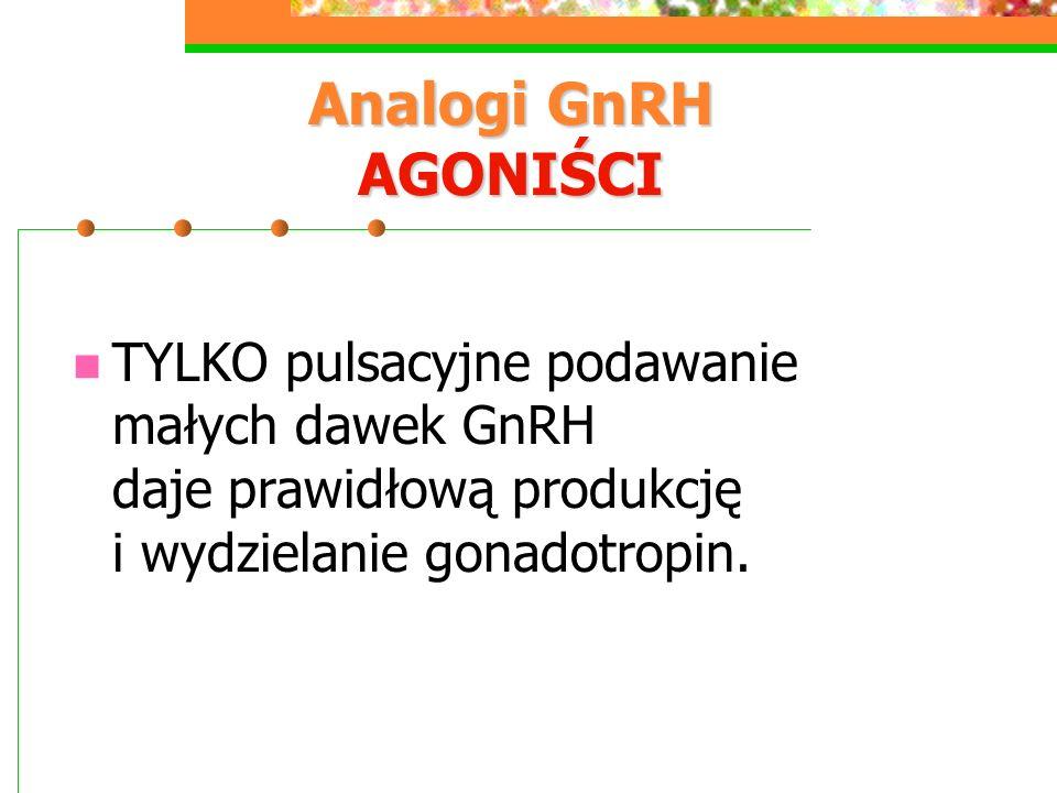 Analogi GnRH AGONIŚCI TYLKO pulsacyjne podawanie małych dawek GnRH daje prawidłową produkcję i wydzielanie gonadotropin.
