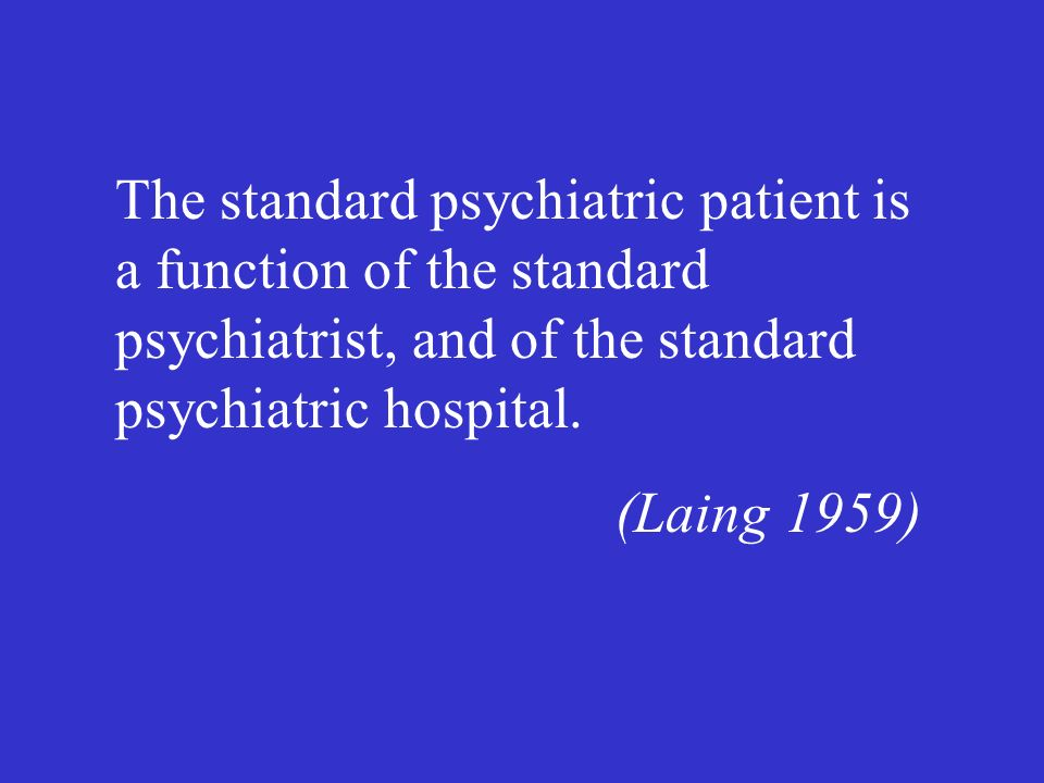 The standard psychiatric patient is a function of the standard psychiatrist, and of the standard psychiatric hospital.